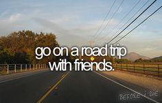 go on a road trip with friends. Bucket list bucket list