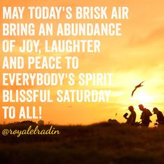 MAY TODAY'S BRISK AIR BRING AN ABUNDANCE OF JOY, LAUGHTER AND PEACE TO EVERYBODY'S SPIRIT.  BLISSFUL SATURDAY TO ALL!