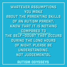 Don't make judgements about Autism Parents before you get to know them....then you might not judge at all! :)