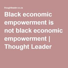 Black economic empowerment is not black economic empowerment - Michael Nassen Smith is a researcher at the Institute for African Alternatives, publisher of New Agenda: South African Journal of Social and Economic Policy. He writes in his personal capacity.