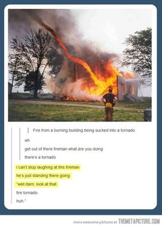 fire tornado, huh. < in all seriousness, i hope he was alright though...but i guess they wouldn't have published the pic if he wasn't.