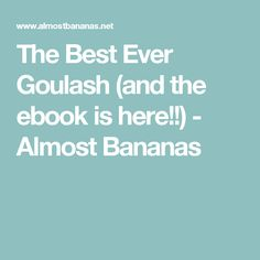 The Best Ever Goulash (and the ebook is here!!) - Almost Bananas