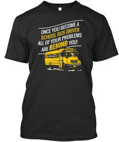 Once you become a school bus driver all of your problems are BEHIND you!