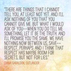"""There are things that I cannot tell you,"" Jamie Fraser, Diana Gabaldon's Outlander   Wouldn't it be great if we all faced our fears and had this level of trust with each other?"