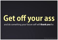 """Get off your ass and do something your future self will thank you for."" #zerosophy"