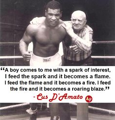 """""""A boy comes to me with a spark of interest, I feed the spark and it becomes a flame. I feed the flame and it becomes a fire. I feed the fire and it becomes a roaring blaze. Mike Tyson Quotes, Cus D'amato, Wisdom Quotes, Qoutes, Rapper Quotes, World Of Sports, Gym Motivation, Wise Words, How To Become"""