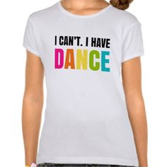 I can't.  I have dance.