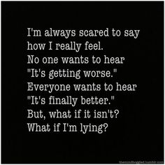 "I say this all the time. ""no one wants to hear its getting worse"". So I lie every time!"