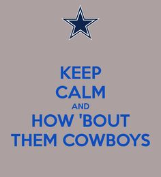 KEEP CALM AND HOW 'BOUT THEM COWBOYS