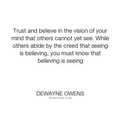 """DeWayne Owens - """"Trust and believe in the vision of your mind that others cannot yet see. While others..."""". life, wisdom, inspirational-quotes, success, trust, inspirational-life, life-lessons, motivational, leadership, belief, motivational-quotes, wisdom-quotes, life-quotes, success-quotes, believe-in-yourself, leadership-development, belief-quotes, motivational-inspirational, leadership-quotes, vision-quotes, believing-is-seeing"""