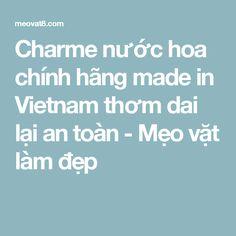 Charme nước hoa chính hãng made in Vietnam thơm dai lại an toàn - Mẹo vặt làm đẹp