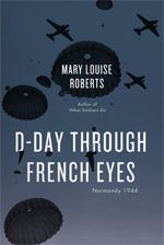 "D-Day Through French Eyes, Mary Louise Roberts. ""Like big black umbrellas, they rain down on the fields across the way, and then disappear behind the black line of the hedges."" Silent parachutes dotting the night sky—that's how one woman in Normandy in June of 1944 learned that the D-Day invasion was under way. click through for book"