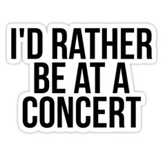 """""""I'd rather be at a concert """" Stickers by MadEDesigns   Redbubble"""