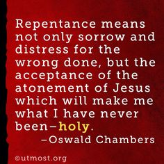 Oswald Chambers - Repentance means not only sorrow and distress for the wrong done, but the acceptance of the atonement of Jesus which will make me what i have never been Holy.....Oswald Chambers was an early twentieth-century Scottish Baptist and Holiness Movement evangelist and teacher, best known for the devotional My Utmost for His Highest.
