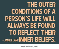 The outer conditions of a person's life will always be found to reflect their inner beliefs. James Allen
