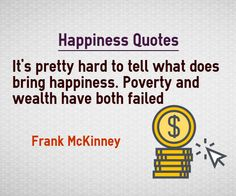 Happiness Quotes Its pretty hard to tell what does bring happiness. Poverty and wealth have both failed. Quote by Frank McKinney Quote about Happiness Explanation Many people believed first that wealth and money would bring happiness. We are seeing nowadays that money does not give happiness....