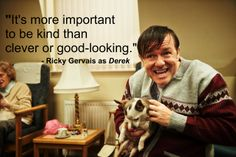 You must watch Derek!  This the most moving, simple, and heartwarming series I've EVER seen.  Everything about it is perfection.  Thank you, Ricky Gervais.