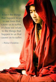 It isn't the things that happen to us in our lives that cause us to suffer, it's how we relate to the things that happen to us that causes us to suffer Pema Chodron