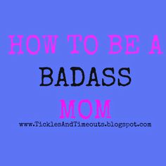 Tickles and Time Outs: How to be a BADASS mom http://www.ticklesandtimeouts.blogspot.com/2014/06/how-to-be-badass-mom.html