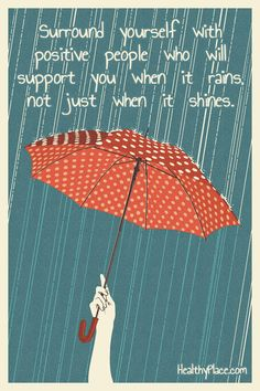 Positive Quote: Surround yourself with positive people who will support you when it rains, not just when it shines. www.HealthyPlace.com