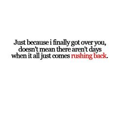 Just because I finally got over you, doesn't mean there aren't days when it all just comes rushing back.