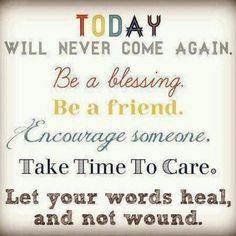 Today will never come again.  Be a blessing.  Be a friend.  Encourage someone.  Take time to care.   Let your words heal and not wound. For all (Christians and Non-Christians), think of your words you say to other,because either way it will have an effect on the ones you said them to.