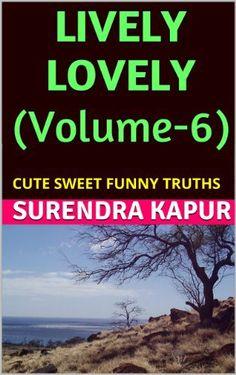 LIVELY LOVELY (Volume-6): CUTE SWEET FUNNY TRUTHS by Surendra Kapur, http://www.amazon.com/dp/B00IHWP9LI/ref=cm_sw_r_pi_dp_3pJatb1N64K49
