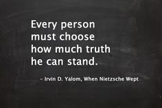 """Every person must choose how much truth he can stand."" ― Irvin D. Yalom, When Nietzsche Wept  #irvinyalom #nietzsche #quotes"