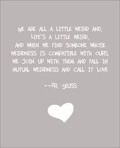 """""""We are all a little weird and, Life's a little weird, And when we find someone whose Weirdness is compatible with ours, We join up with them and fall in Mutual weirdness and call it love."""" ~Dr. Seuss"""