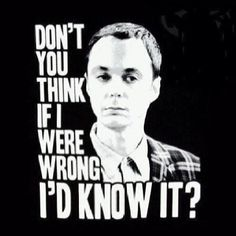 """Don't you think if I were wrong, I'd know it?"" - Sheldon Cooper 