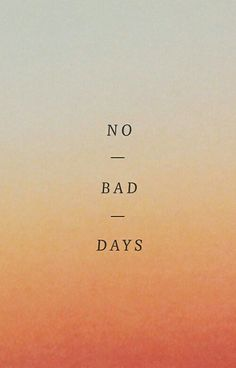 There is no such thing as a bad day, only a day that you can change to make it happier