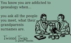 You know you are addicted to genealogy when... you ask all the people you meet, what their grandparents surnames are.