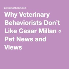 Why Veterinary Behaviorists Don't Like Cesar Millan « Pet News and Views