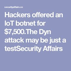 Hackers offered an loT botnet for $7,500.The Dyn attack may be just a testSecurity Affairs