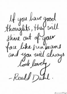 "If you have good thoughts they will shine out of your face like sunbeams & you will always look lovely ""Ronald Dahl"""