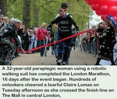 A 32-year-old paraplegic woman using a robotic walking suit completely the London Marathon 16 (actually 17) days after the event began (2012).  Hundreds of onlookers cheered a tearful Claire Lomas as she crossed the finish line on the Mall in Central London.
