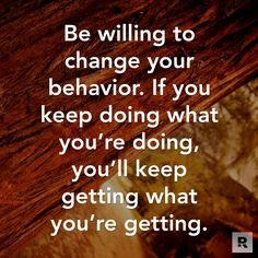 Be willing to change your behavior. If you keep doing what you're doing, you'll keep getting what you're getting.  03.12.15
