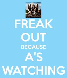Correction- FREAK OUT BECAUSE A IS ALWAYS WATCHING!