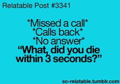 This is true. I mean it is crazy that they don't answer when you call them back within minutes of them calling you.