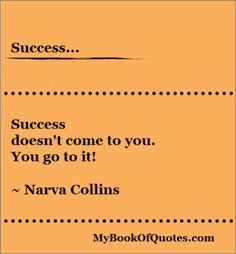 Success doesn't come to you. You go to it! ~Narva Collins #quotes #memes #quotepicture