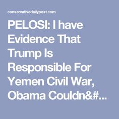 PELOSI: I have Evidence That Trump Is Responsible For Yemen Civil War, Obama Couldn't Have - Conservative Daily Post