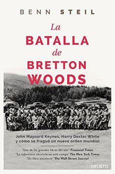 La batalla de Bretton Woods : John Maynard Keynes, Harry Dexter White y cómo se fraguó un nuevo orden mundial / Benn Steil (2016)
