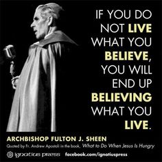 """If you do not live what you believe, you will end up believing what you live."" —Fulton J. Sheen Something to think about. Great Quotes, Quotes To Live By, Life Quotes, Inspirational Quotes, Motivational Sayings, Wisdom Quotes, Quotes Quotes, Catholic Quotes, Religious Quotes"