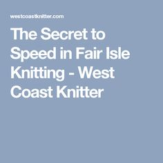 The Secret to Speed in Fair Isle Knitting - West Coast Knitter