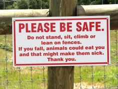 Please Be Safe. Do not stand, sit, climb or lean on fences. If you fall, animals could eat you and that might make them sick.