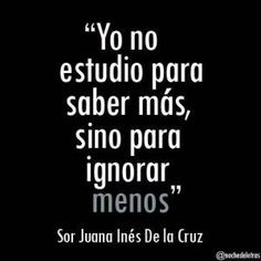 """I do not study to know more, but to ignore less"" Sor Juana Inés de la C . Spanish Inspirational Quotes, Spanish Quotes, Spanish Memes, French Quotes, Favorite Quotes, Best Quotes, Life Quotes, Quotes Quotes, Ap Spanish"