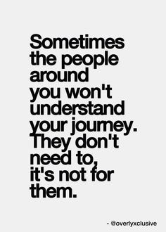 """Sometimes the people around you won't understand your journey. They don't need to, it's not for them."" Love this quote! #insiprational #quotes:"