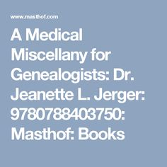 A Medical Miscellany for Genealogists: Dr. Jeanette L. Jerger: 9780788403750: Masthof: Books