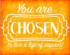 You Are Chosen for Impact!