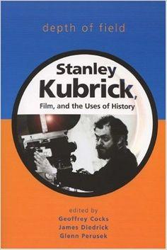"""Depth of Field: Stanley Kubrick, Film, and the Uses of History"" (Wisconsin Film Studies): Geoffrey Cocks, James Diedrick, Glenn Perusek. University of Wisconsin Press, 2006. 342 pgs."